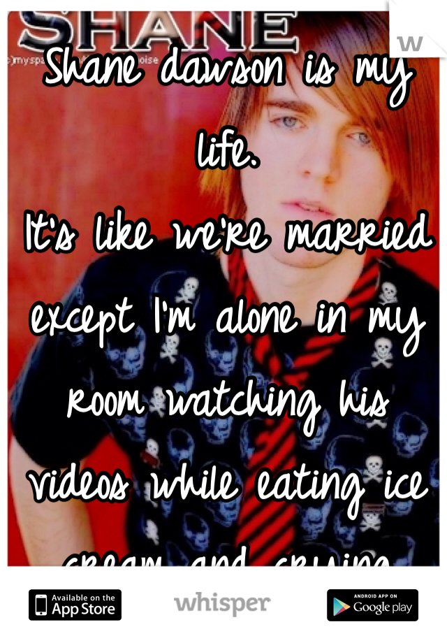 Shane dawson is my life. It's like we're married except I'm alone in my room watching his videos while eating ice cream and crying