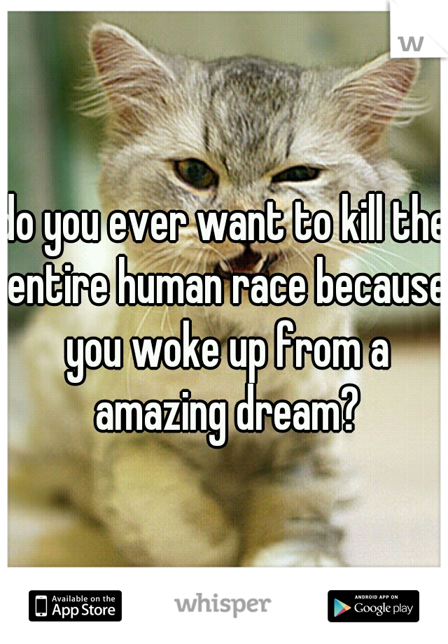 do you ever want to kill the entire human race because you woke up from a amazing dream?