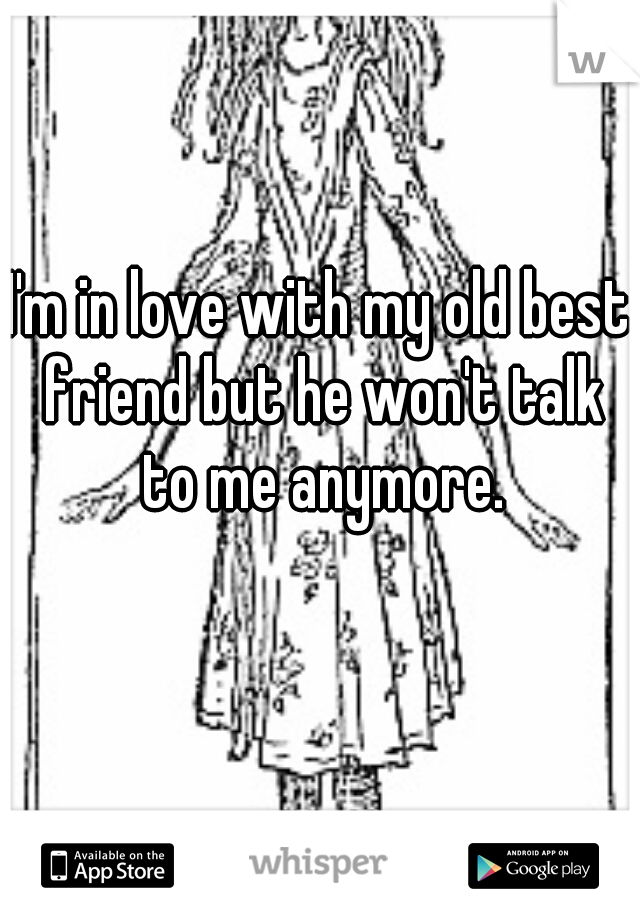 I'm in love with my old best friend but he won't talk to me anymore.