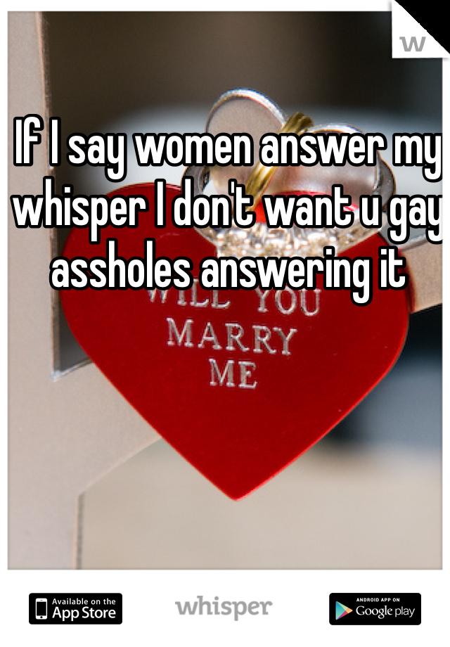 If I say women answer my whisper I don't want u gay assholes answering it