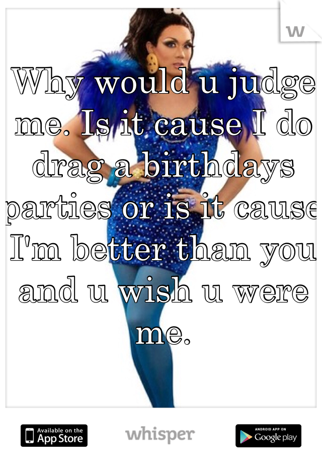 Why would u judge me. Is it cause I do drag a birthdays parties or is it cause I'm better than you and u wish u were me.
