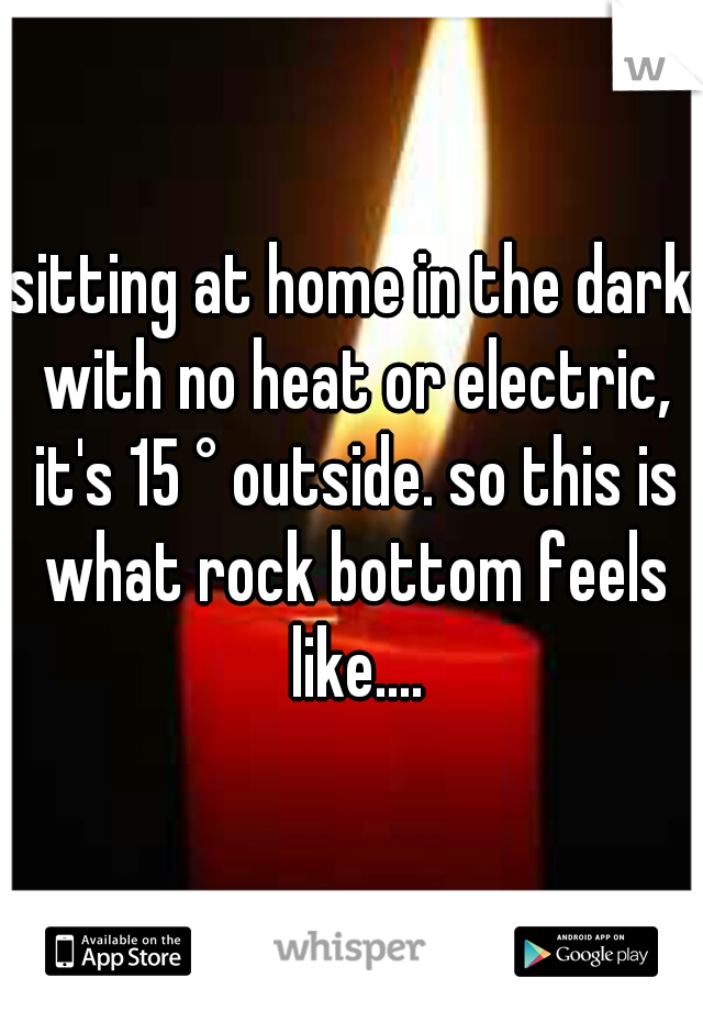 sitting at home in the dark with no heat or electric, it's 15 ° outside. so this is what rock bottom feels like....