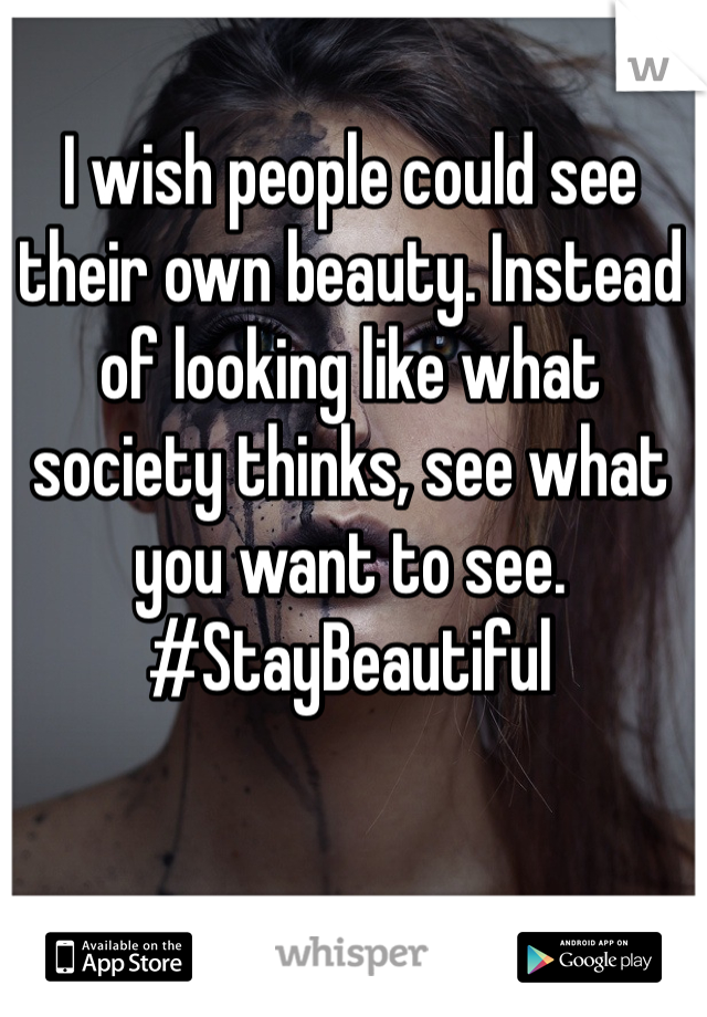I wish people could see their own beauty. Instead of looking like what society thinks, see what you want to see.  #StayBeautiful