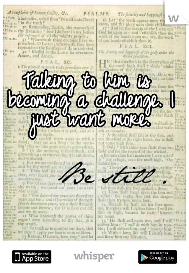 Talking to him is becoming a challenge. I just want more.