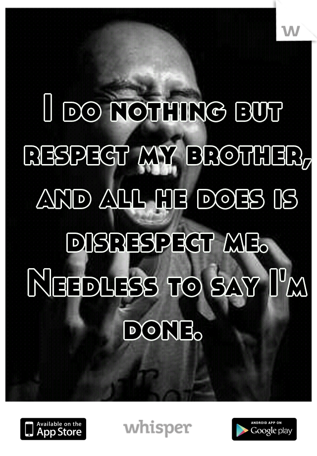 I do nothing but respect my brother, and all he does is disrespect me. Needless to say I'm done.