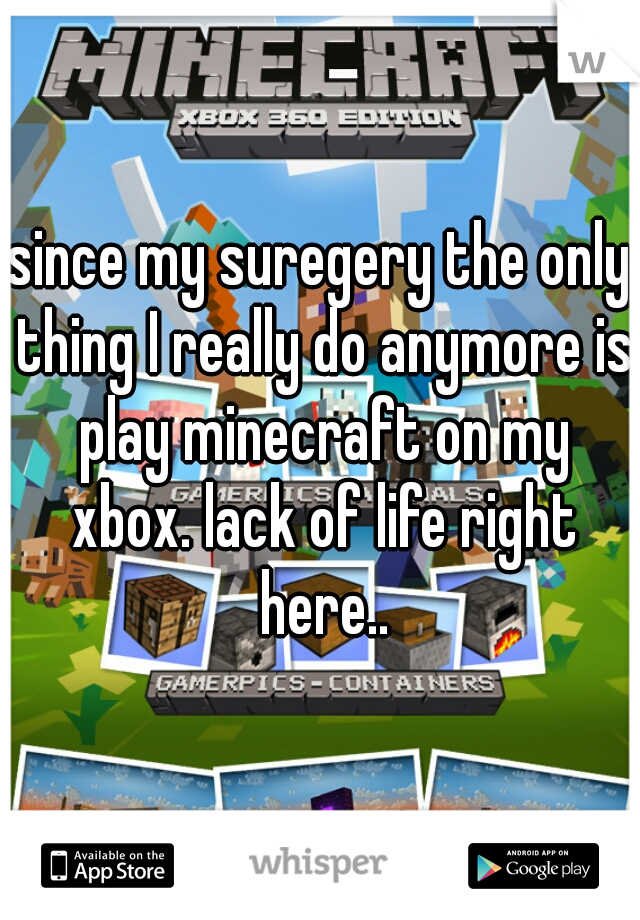 since my suregery the only thing I really do anymore is play minecraft on my xbox. lack of life right here..