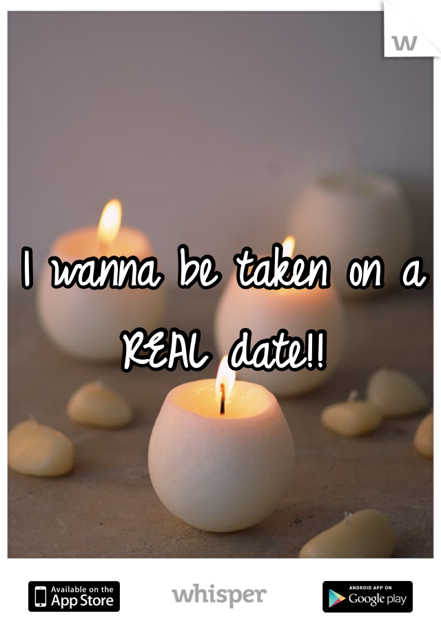 I wanna be taken on a REAL date!!