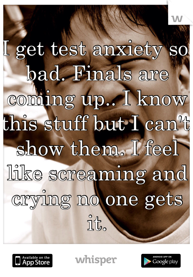 I get test anxiety so bad. Finals are coming up.. I know this stuff but I can't show them. I feel like screaming and crying no one gets it.