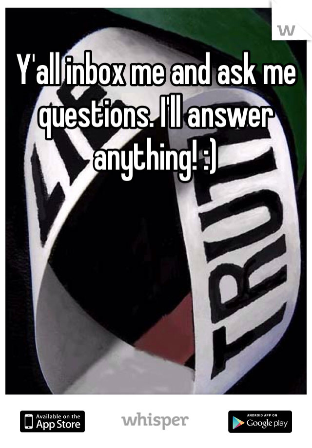 Y'all inbox me and ask me questions. I'll answer anything! :)