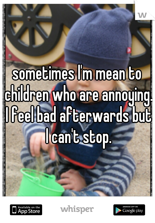sometimes I'm mean to children who are annoying. I feel bad afterwards but I can't stop.