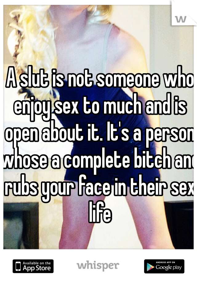 A slut is not someone who enjoy sex to much and is open about it. It's a person whose a complete bitch and rubs your face in their sex life