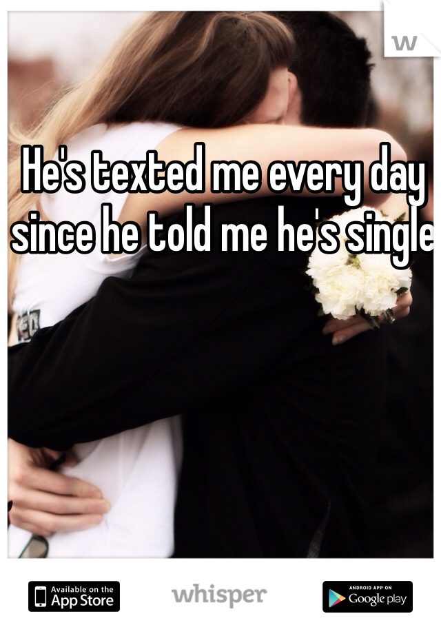 He's texted me every day since he told me he's single
