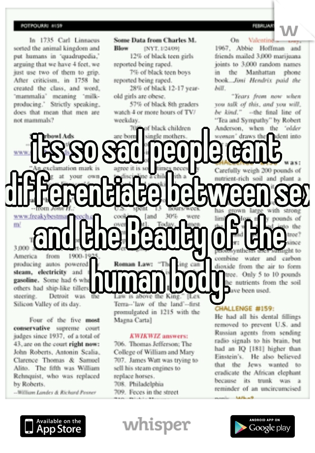 its so sad people cant differentiate between sex and the Beauty of the human body.