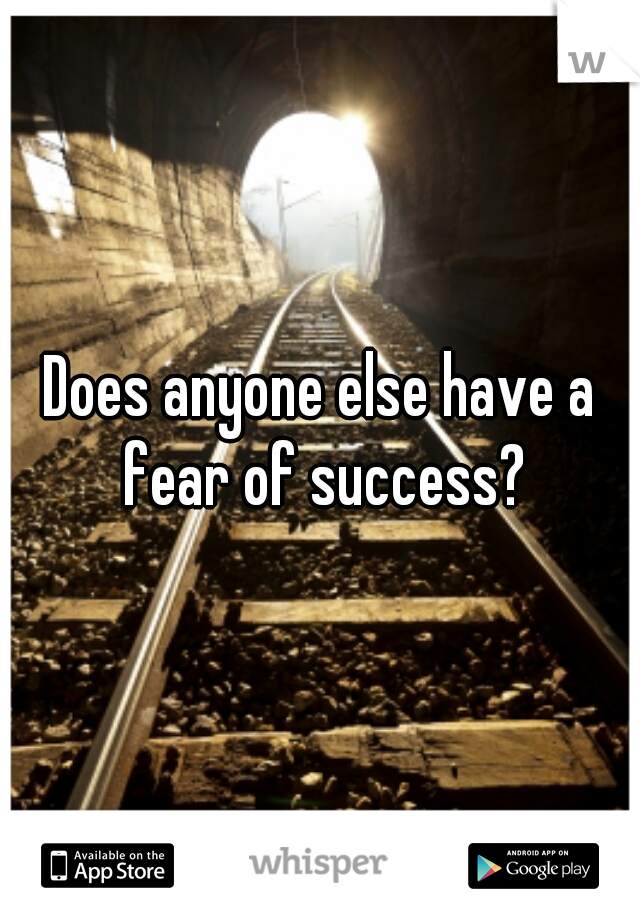 Does anyone else have a fear of success?