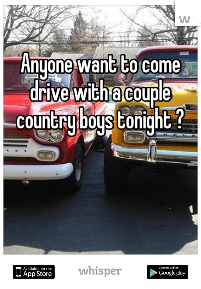 Anyone want to come drive with a couple country boys tonight ?