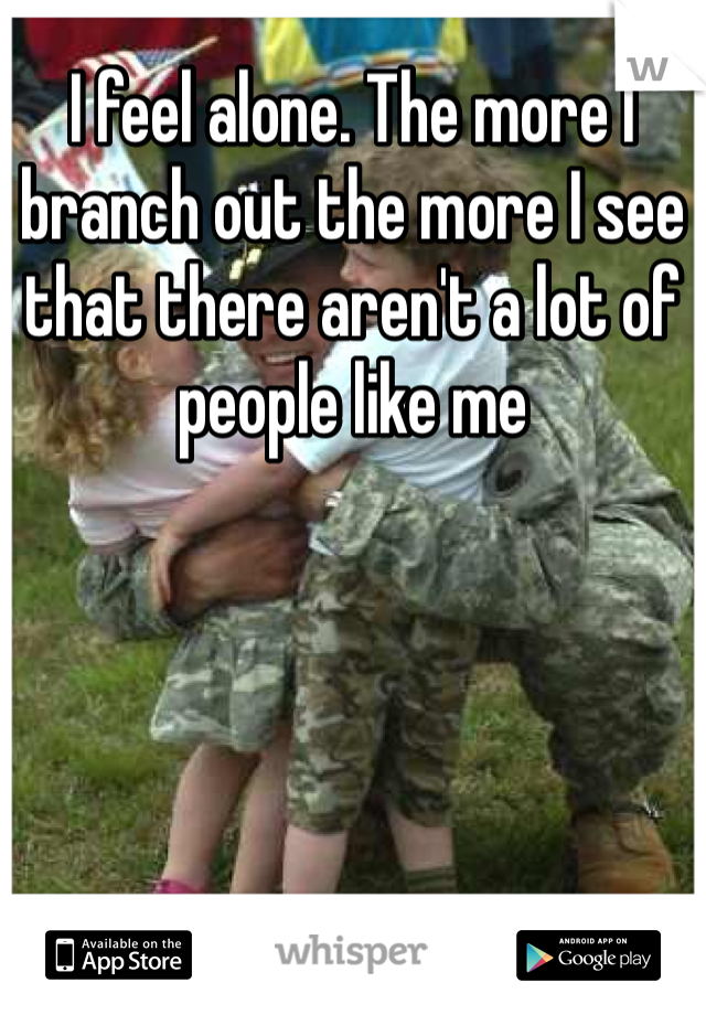 I feel alone. The more I branch out the more I see that there aren't a lot of people like me