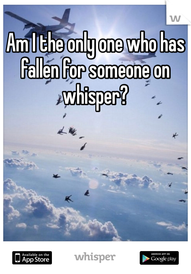 Am I the only one who has fallen for someone on whisper?