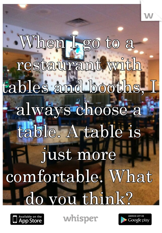 When I go to a restaurant with tables and booths, I always choose a table. A table is just more comfortable. What do you think?