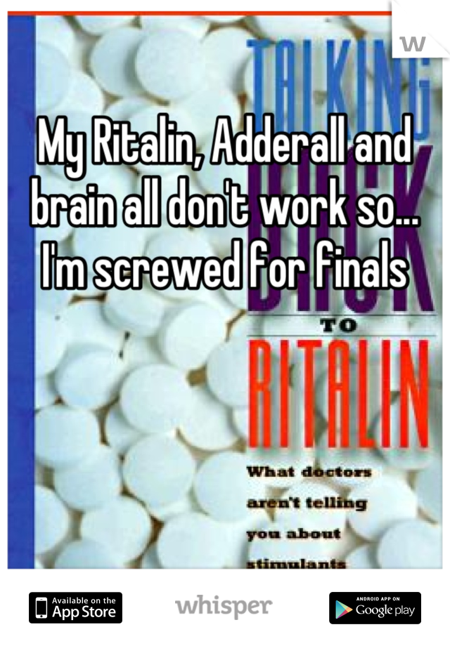 My Ritalin, Adderall and brain all don't work so... I'm screwed for finals