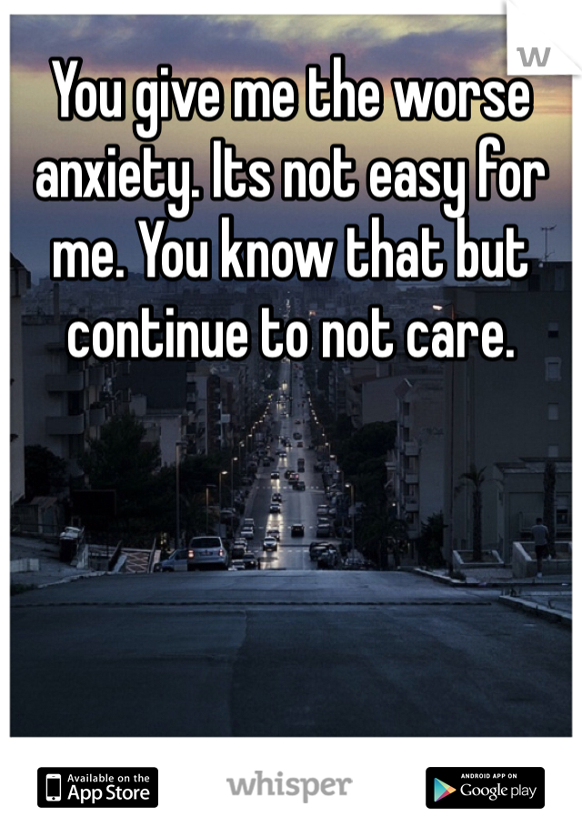 You give me the worse anxiety. Its not easy for me. You know that but continue to not care.