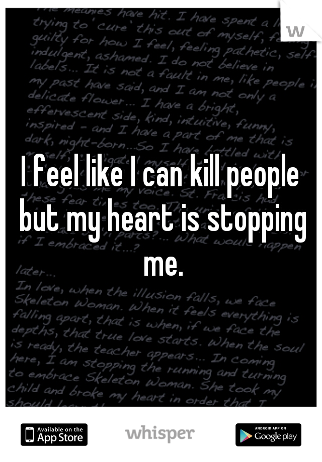 I feel like I can kill people but my heart is stopping me.