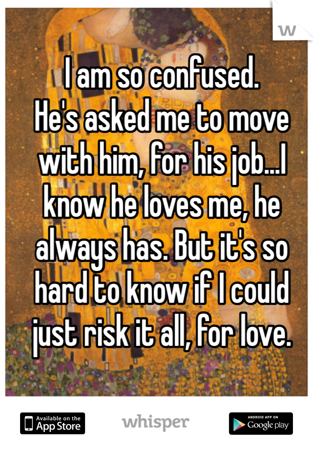 I am so confused.  He's asked me to move with him, for his job...I know he loves me, he always has. But it's so hard to know if I could just risk it all, for love.
