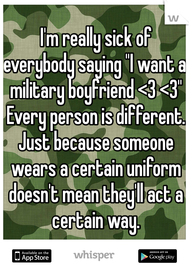 """I'm really sick of everybody saying """"I want a military boyfriend <3 <3"""" Every person is different. Just because someone wears a certain uniform doesn't mean they'll act a certain way."""