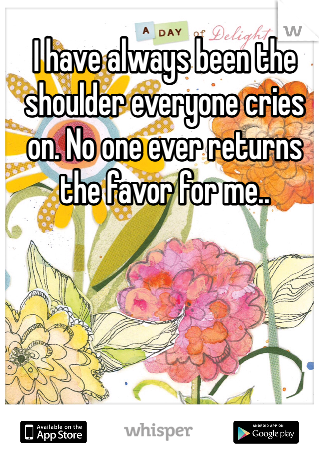 I have always been the shoulder everyone cries on. No one ever returns the favor for me..