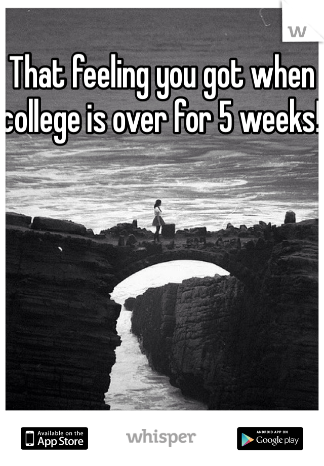 That feeling you got when college is over for 5 weeks!