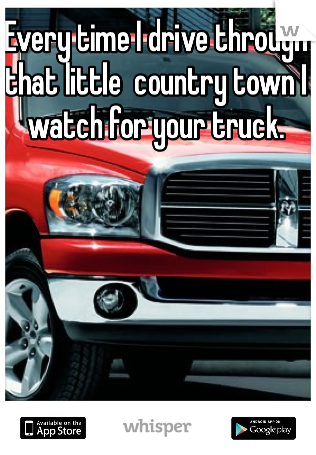 Every time I drive through that little  country town I watch for your truck.