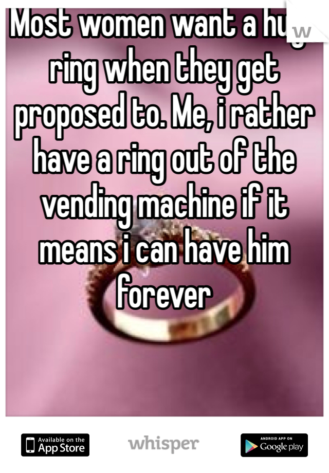 Most women want a huge ring when they get proposed to. Me, i rather have a ring out of the vending machine if it means i can have him forever