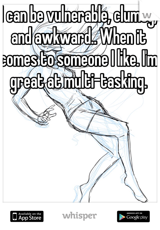 I can be vulnerable, clumsy, and awkward.. When it comes to someone I like. I'm great at multi-tasking.