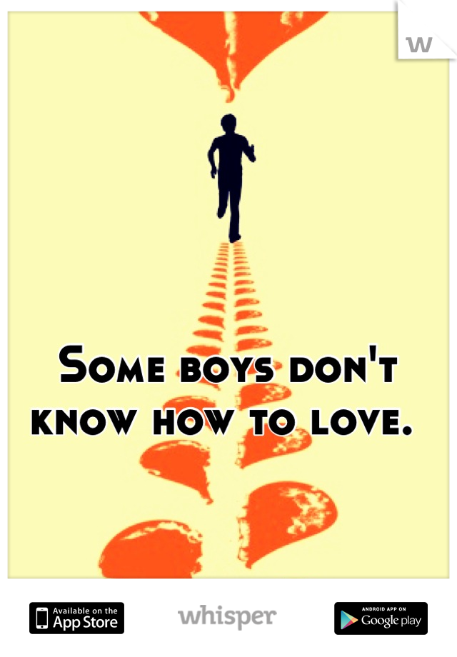 Some boys don't know how to love.