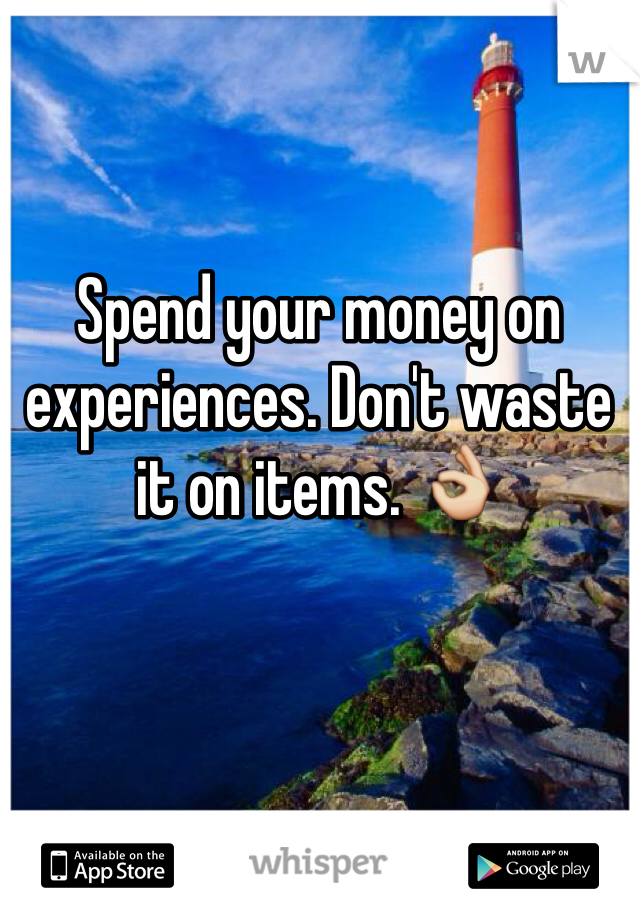 Spend your money on experiences. Don't waste it on items. 👌
