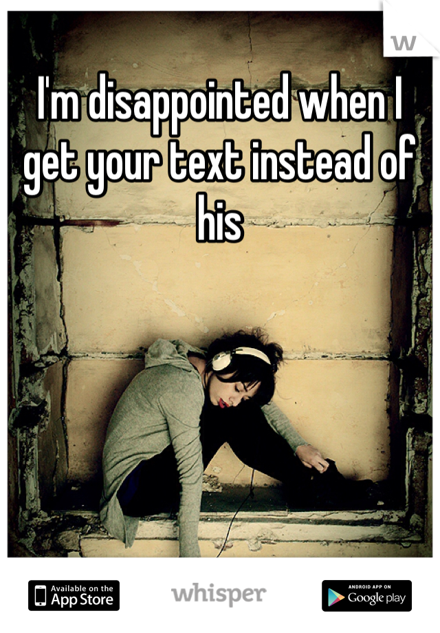 I'm disappointed when I get your text instead of his