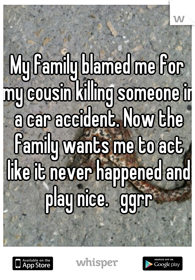My family blamed me for my cousin killing someone in a car accident. Now the family wants me to act like it never happened and play nice.   ggrr
