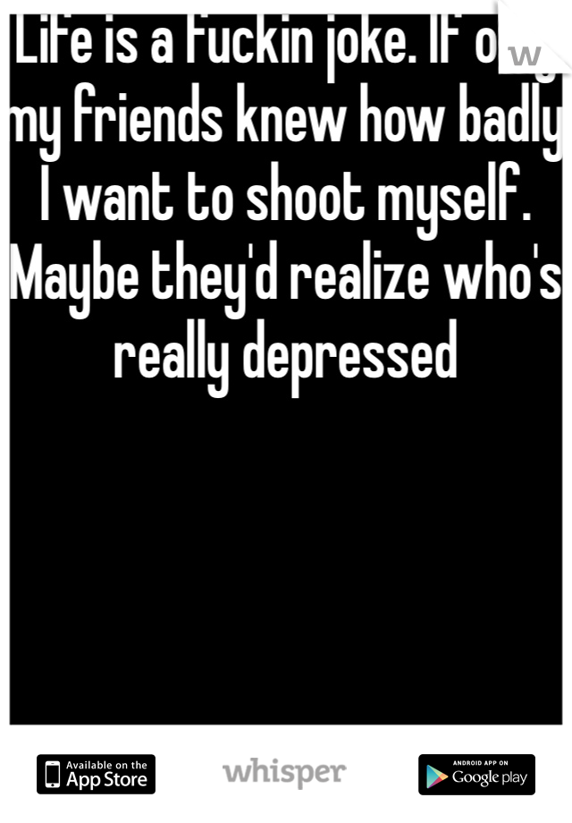 Life is a fuckin joke. If only my friends knew how badly I want to shoot myself. Maybe they'd realize who's really depressed