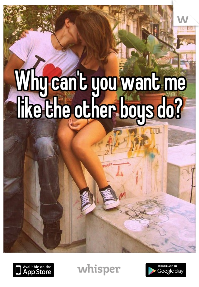 Why can't you want me like the other boys do?