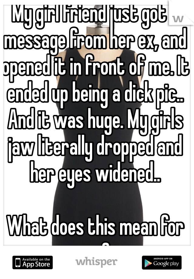 My girl friend just got a message from her ex, and opened it in front of me. It ended up being a dick pic.. And it was huge. My girls jaw literally dropped and her eyes widened..   What does this mean for me?