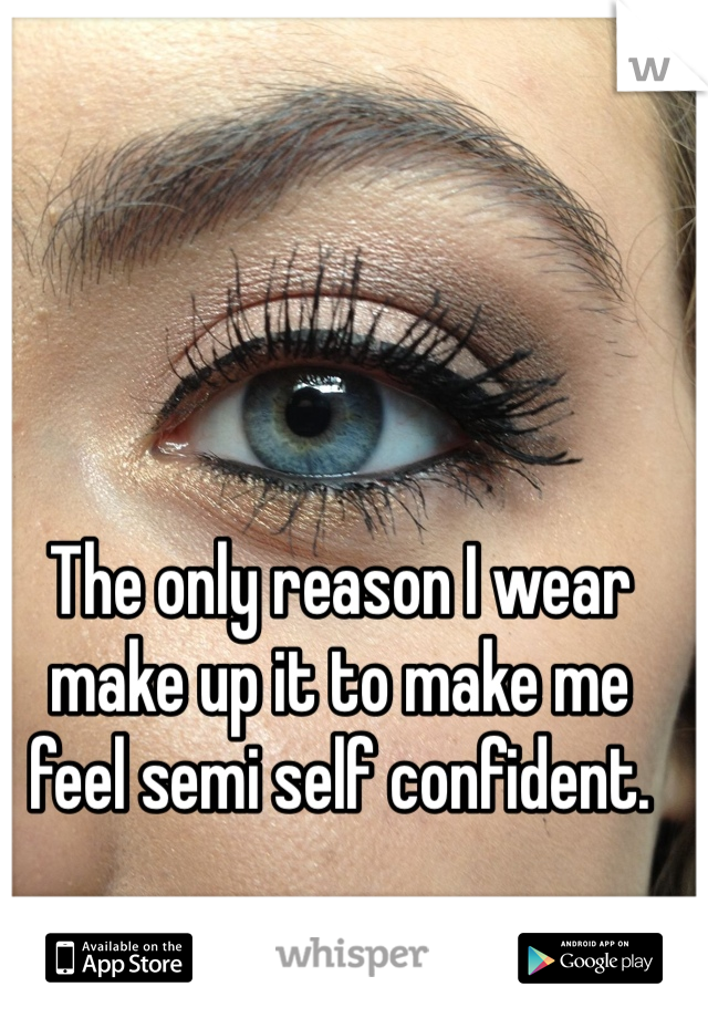 The only reason I wear make up it to make me feel semi self confident.