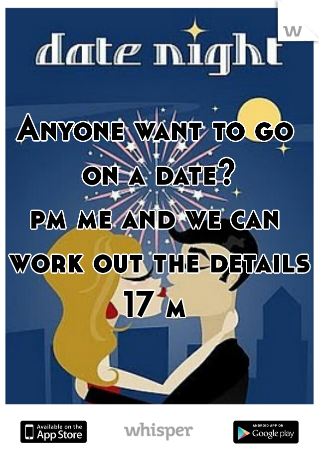 Anyone want to go on a date? pm me and we can work out the details 17 m