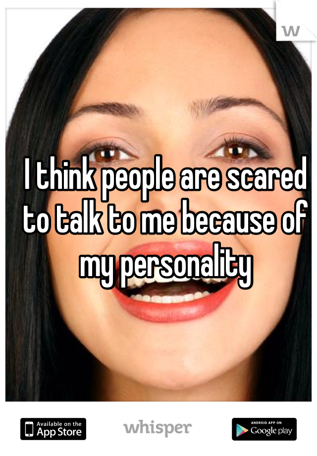 I think people are scared to talk to me because of my personality