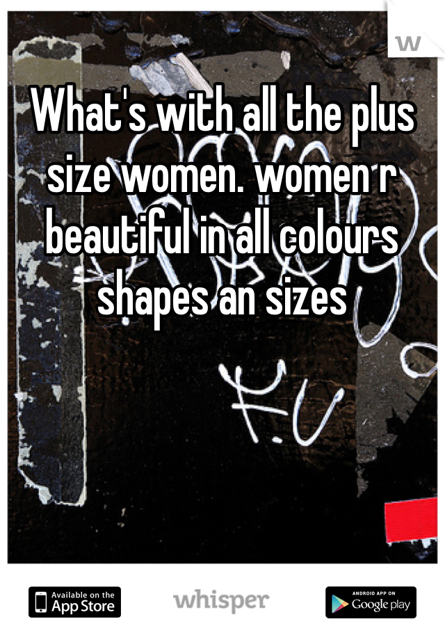 What's with all the plus size women. women r beautiful in all colours shapes an sizes
