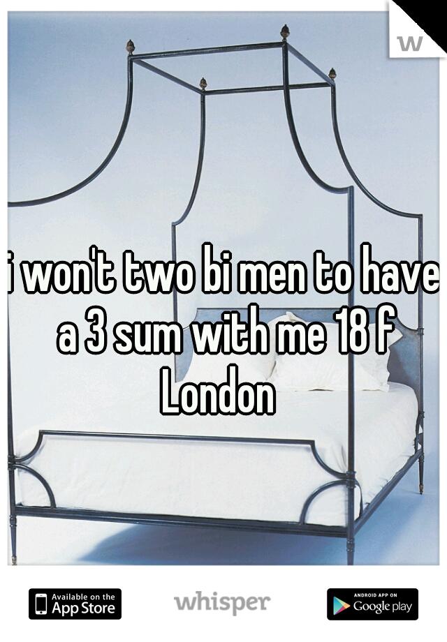 i won't two bi men to have a 3 sum with me 18 f London