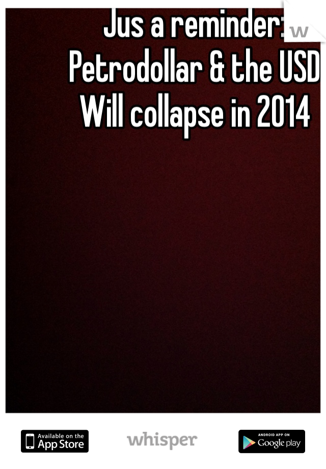 Jus a reminder: Petrodollar & the USD Will collapse in 2014