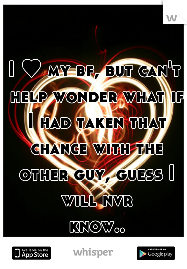 I ♥ my bf, but can't help wonder what if I had taken that chance with the other guy, guess I will nvr know...