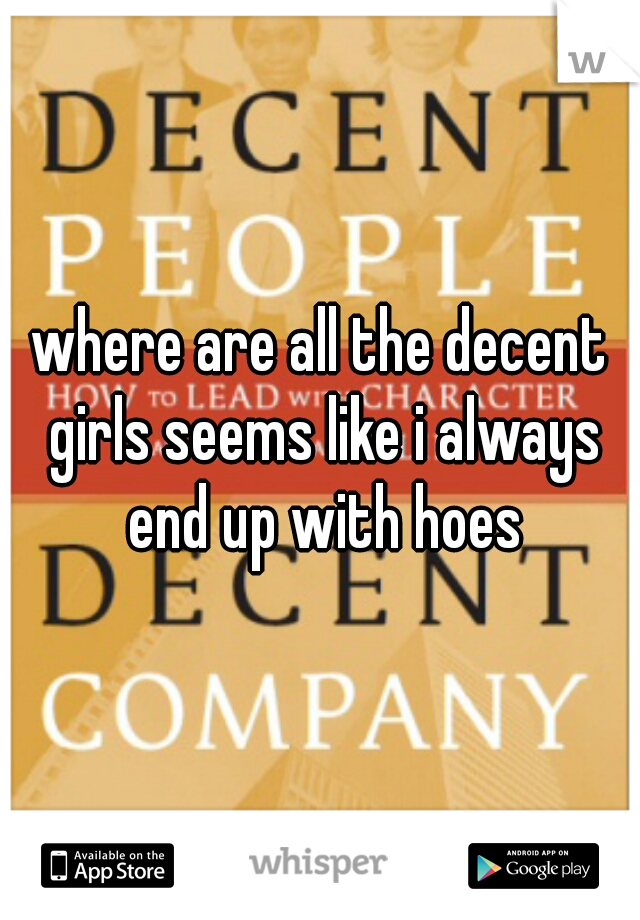 where are all the decent girls seems like i always end up with hoes