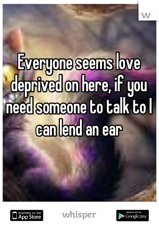 Everyone seems love deprived on here, if you need someone to talk to I can lend an ear