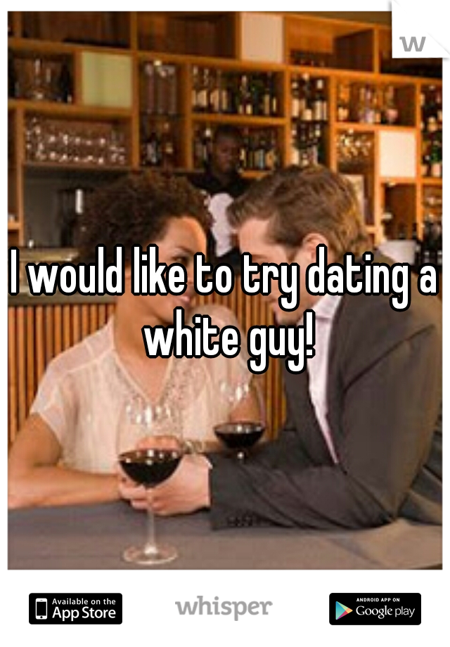 I would like to try dating a white guy!