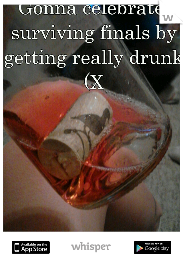 Gonna celebrate surviving finals by getting really drunk (X